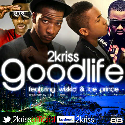 2kirss goodlife PREMIERE: 2Kriss   Good Life ft Ice Prince & Wizkid